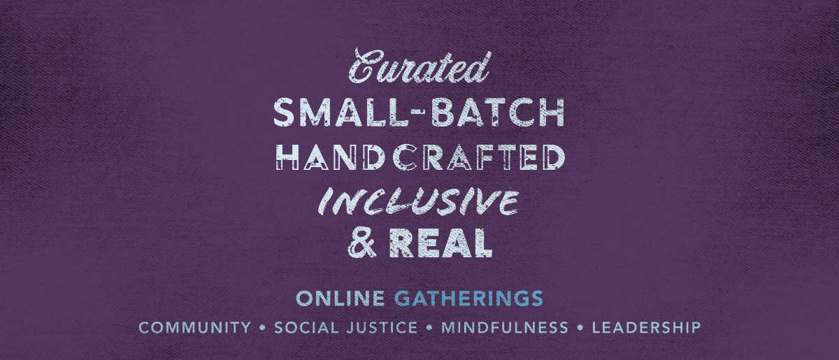 Curated small-batch handcrafted inclusive & real online gatherings (community - social justice - mindfulness - leadership)